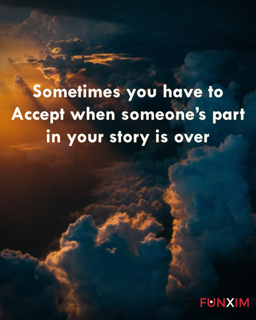 Sometimes you have to accept when someone's part in your story is over