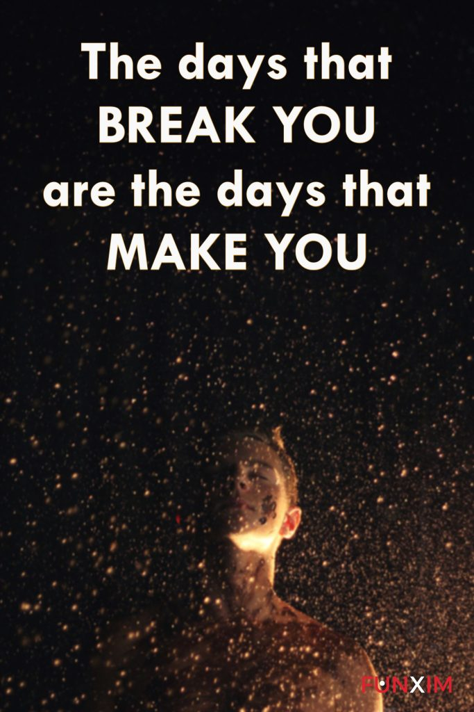 The days that break you are the days that make you