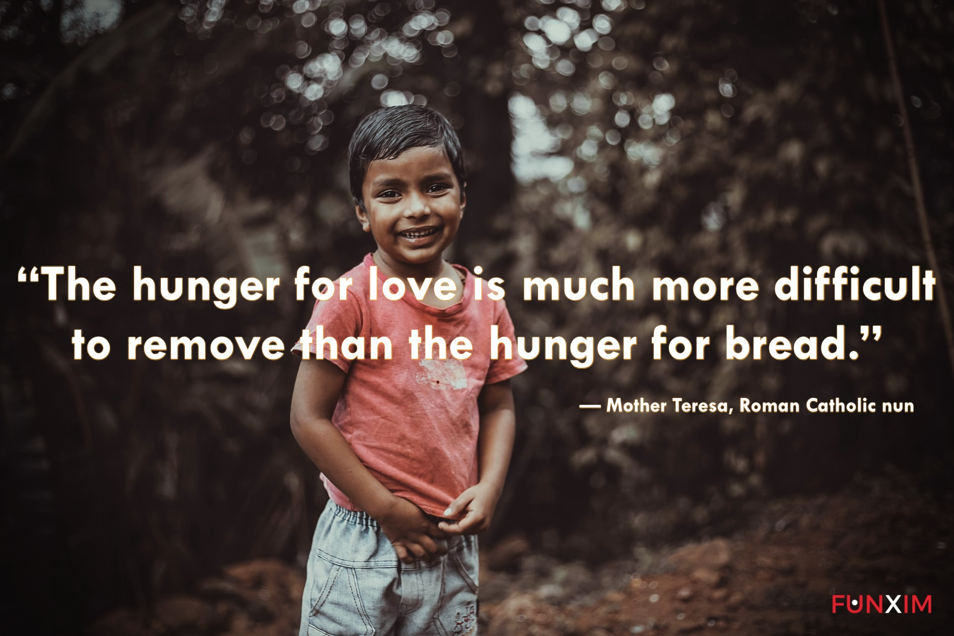 """""""The hunger for love is much more difficult to remove than the hunger for bread."""" — Mother Teresa, Roman Catholic nun"""