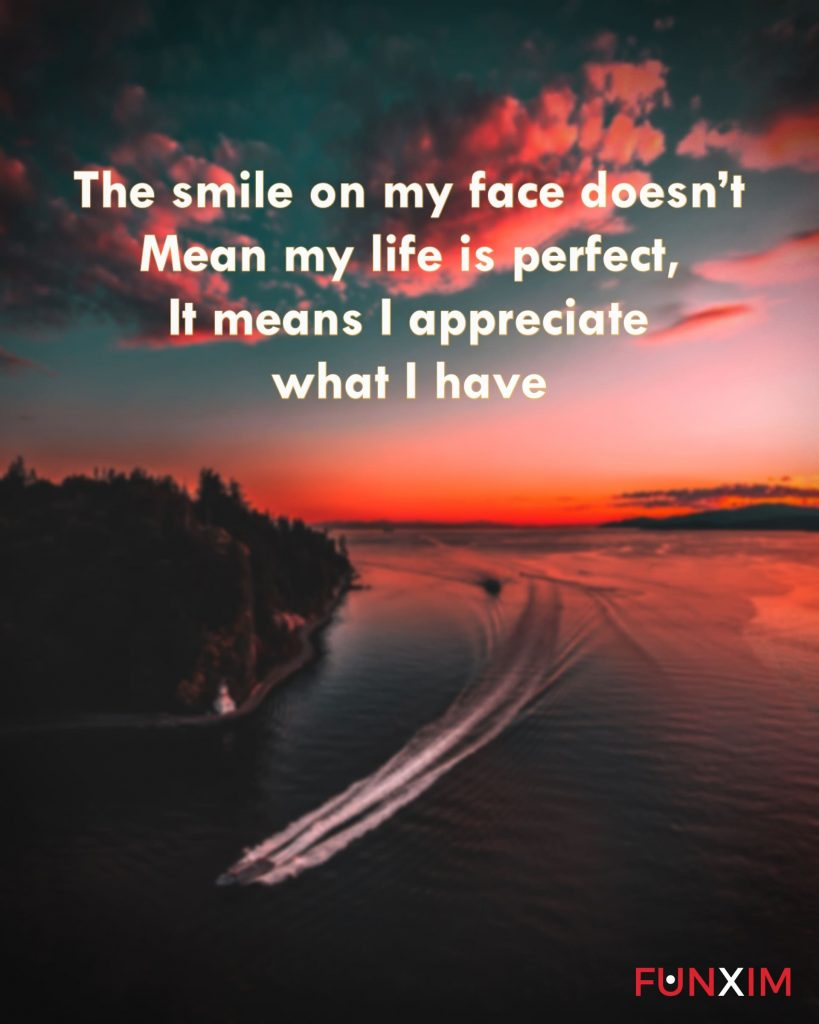 The smile on my face doesn't mean my life is perfect, it means I appreciate what I have