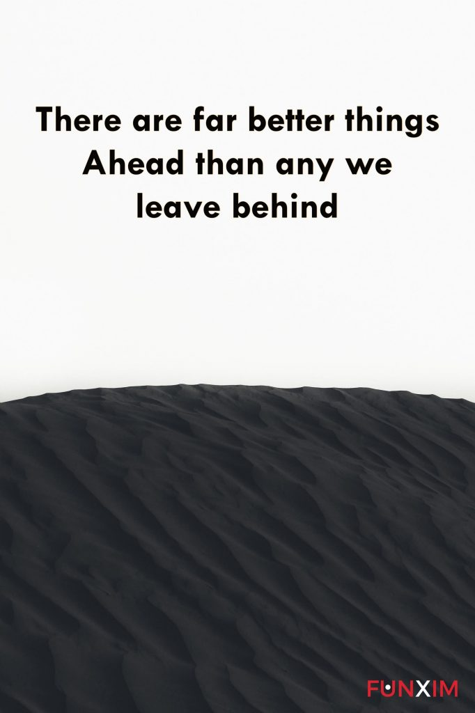 There are far better things ahead than any we leave behind