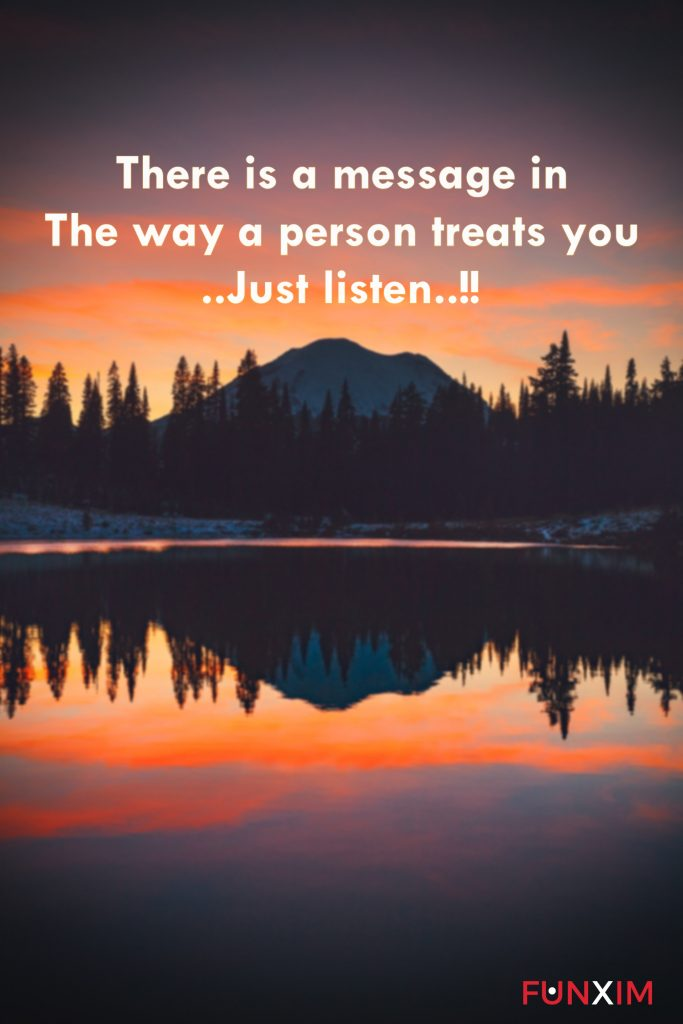 There is a message in the way a person treats you..Just listen..!!