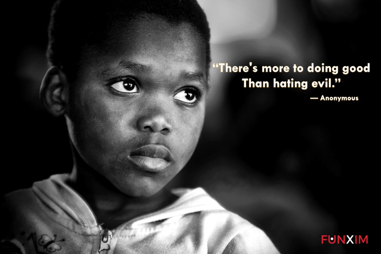 """""""There's more to doing good than hating evil."""" — Anonymous"""
