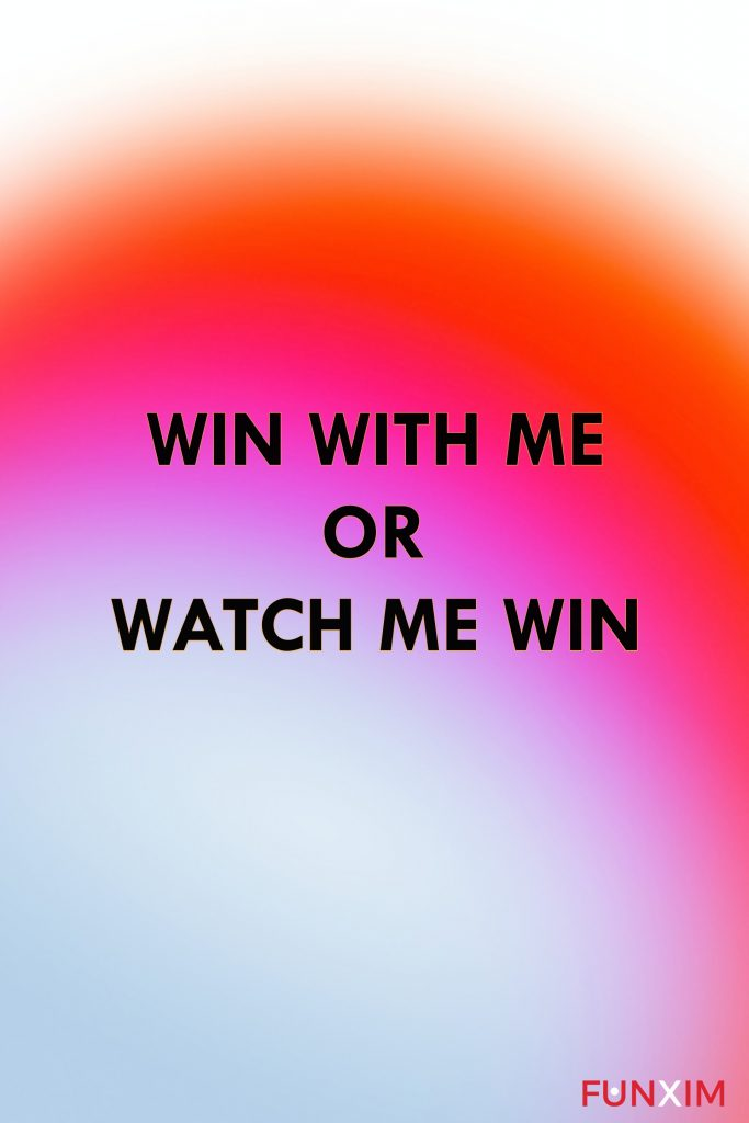 WIN WITH ME OR WATCH ME WIN