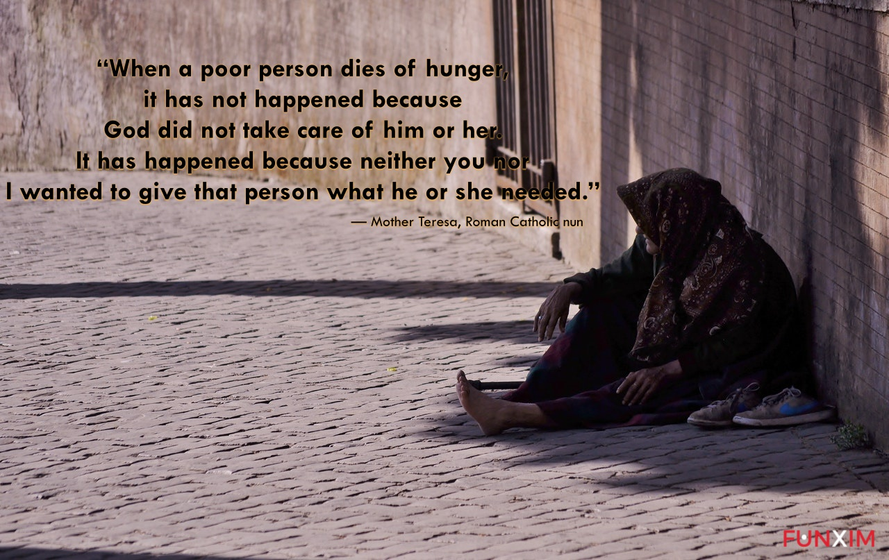 """""""When a poor person dies of hunger, it has not happened because God did not take care of him or her. It has happened because neither you nor I wanted to give that person what he or she needed."""""""