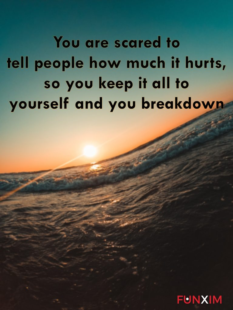 You are scared to tell people how much it hurts, so you keep it all to yourself and you breakdown