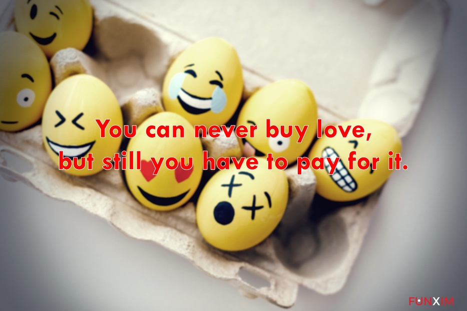 You can never buy love, but still you have to pay for it.