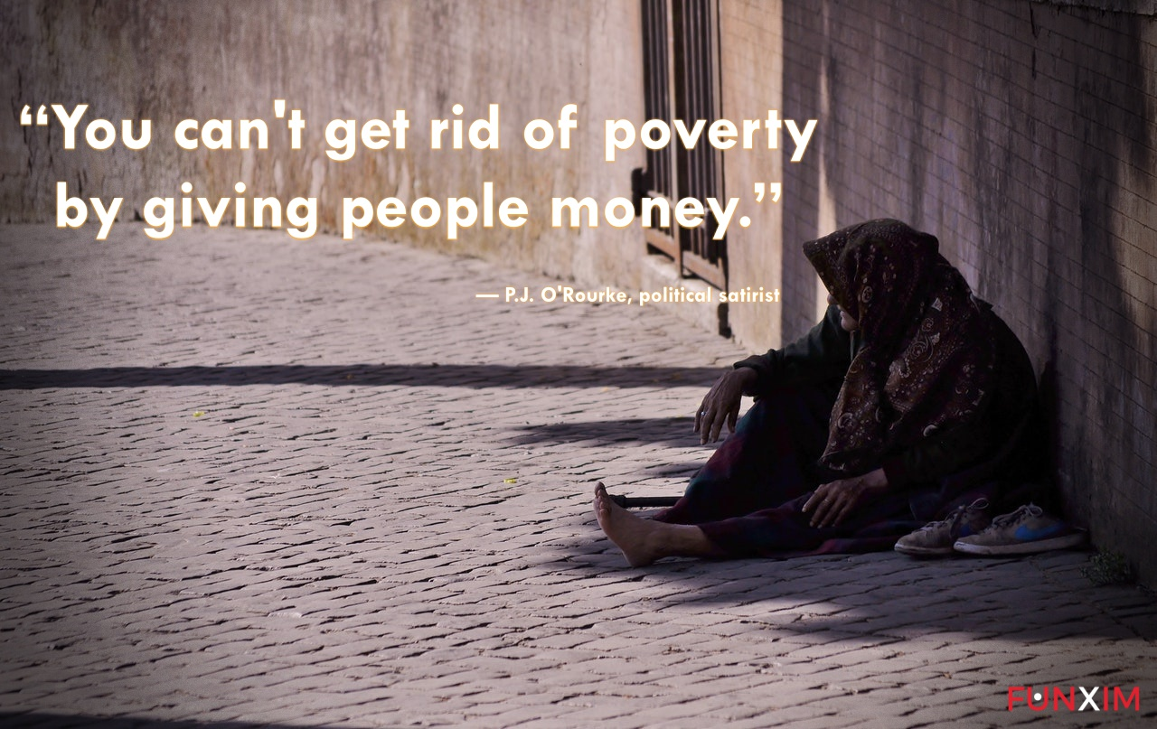 """""""You can't get rid of poverty by giving people money."""" — P.J. O'Rourke, political satirist"""